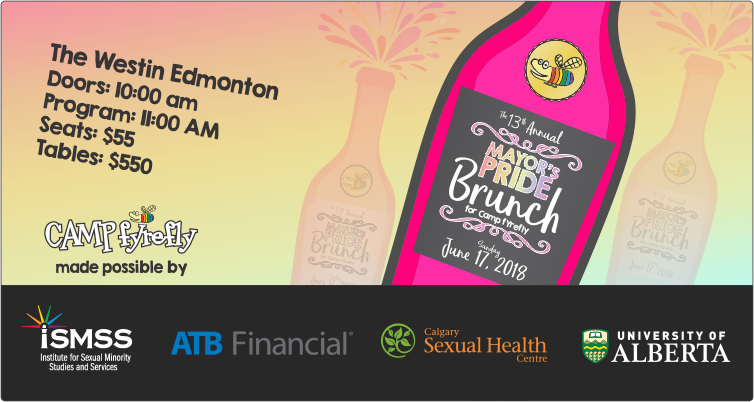 2018 Mayor's Pride Brunch  June 17, 2018   The Westin Edmonton    Doors 10 am, Program 11am, Seats $55, Tables $550    Camp fYrefly is made possible by ismss, ATB Financial, Calgary Sexual Health Centre, University of Alberta.