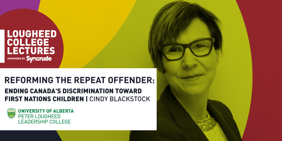 Lougheed College Lectures sponsored by Syncrude presents Reforming the Repeat Offender: Ending Canada's discrimination toward First Nations children with Cindy Blackstock at the Peter Lougheed Leadership College