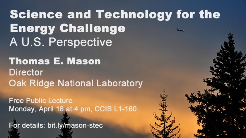 Science and Technology and the Energy Challenge: A U.S. Perspective. Free public lecture by Thomas E. Mason, director of the Oak Ridge National Laboratory, on Monday, April 18, 2016 at 4 pm in CCIS 1-160.