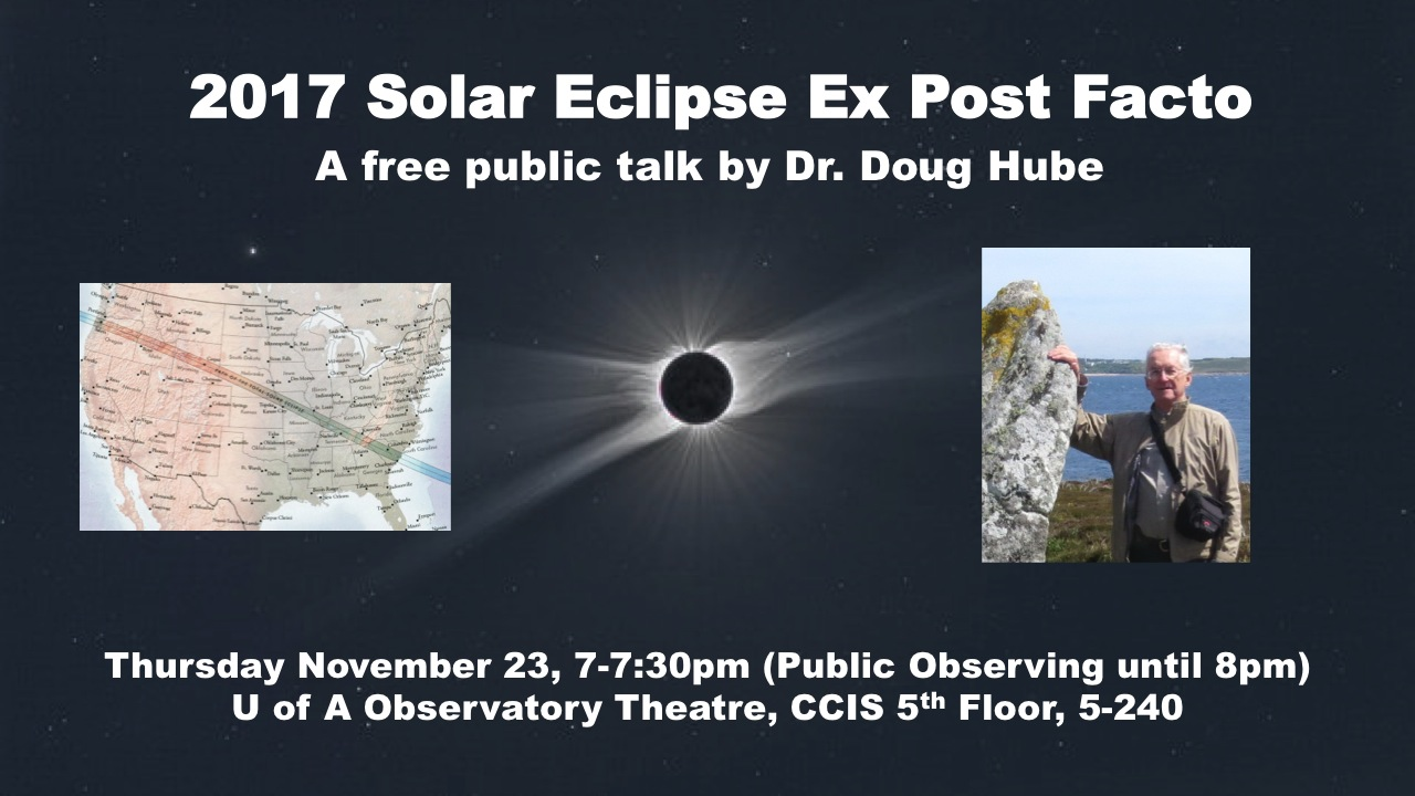 2017 Solar Eclipse Ex Post Facto, a free public talk by Dr. Doug Hube. Thursday, November 23, 2017 from 7 pm to 7:30 pm (public observing until 8 pm) at the University of Alberta Observatory Theatre, CCIS 5th Floor, Room 5-240.