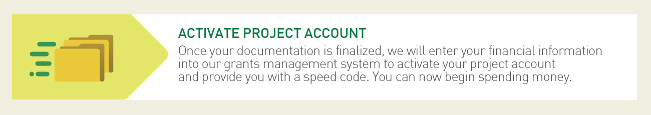 Step 4 of our Research Administration Process: Activate Project Account -Once your documentation is finalized, we will enter your financial information into our grants management system to activate your project account and provide you with a speed code. You can now begin spending money.