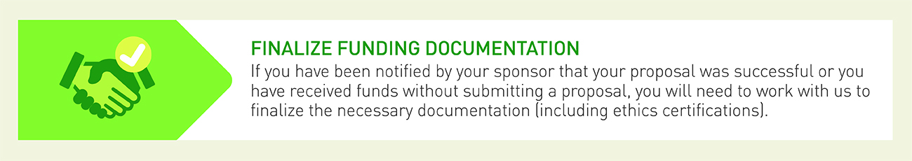Step 3 in our Research Administration Process: Finalize Funding Documentation - If you have been notified by your sponsor that your proposal was successful or you have received funds without submitting a proposal, you will need to work with us to finalize the necessary documentation.