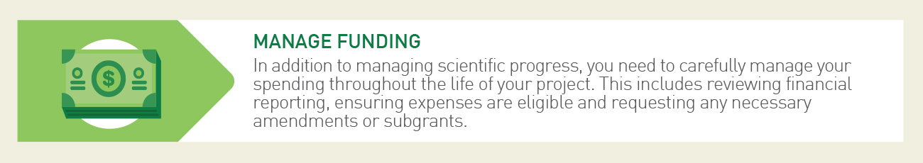 Step 5 in our Research Administration - In addition to managing scientific progress, you need to carefully manage your spending throughout the life of your project. This includes reviewing financial reporting, ensuring expenses are eligible and requesting any necessary amendments or subgrants.
