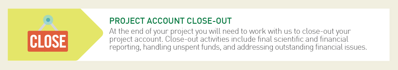 Step 6 of our Research Administration Process - Project Account Close-Out - At the end of your project you will need to work with us to close-out your project account. Close-out activities include final scientific and financial reporting, handling unspent funds, and addressing outstanding financial issues.